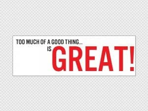 Too Much Of A Good Thing Bumper Sticker Printed